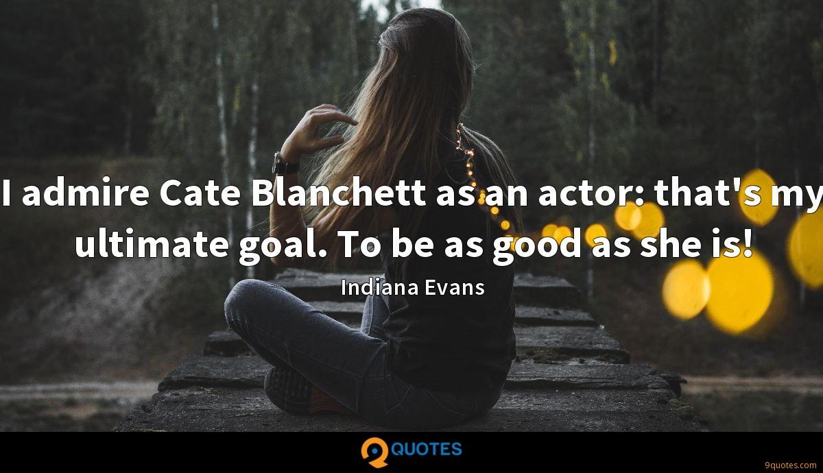I admire Cate Blanchett as an actor: that's my ultimate goal. To be as good as she is!