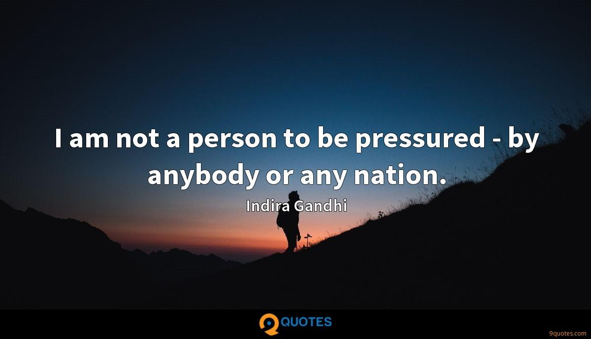 I am not a person to be pressured - by anybody or any nation.