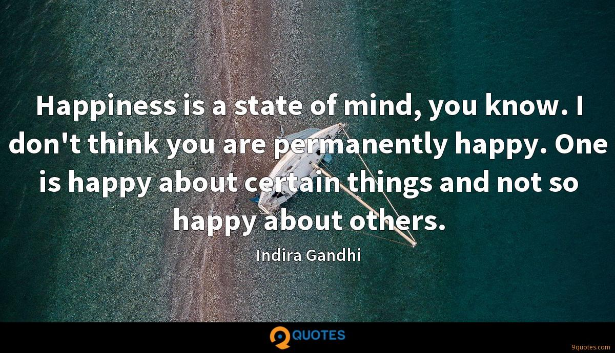 Happiness is a state of mind, you know. I don't think you are permanently happy. One is happy about certain things and not so happy about others.