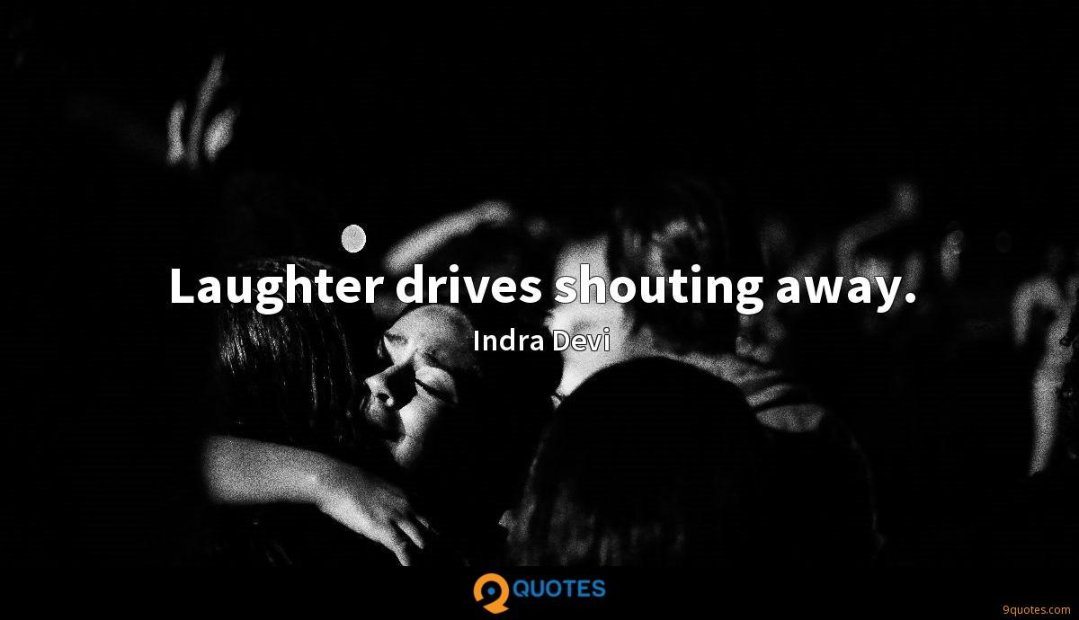 Laughter drives shouting away.