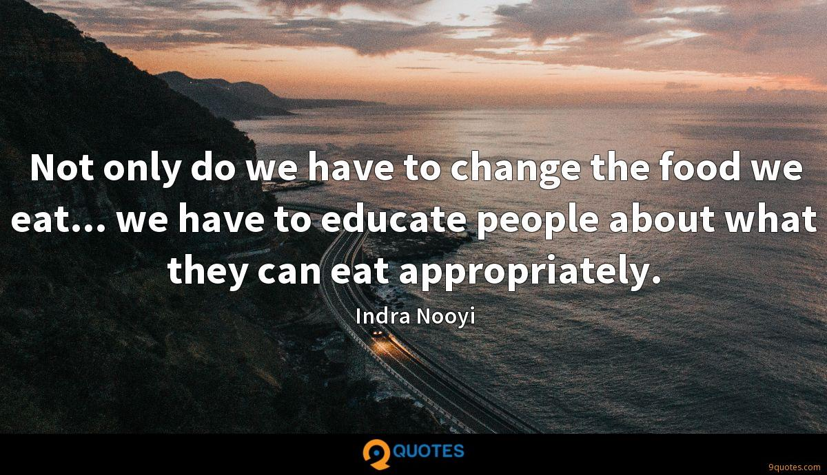 Not only do we have to change the food we eat... we have to educate people about what they can eat appropriately.