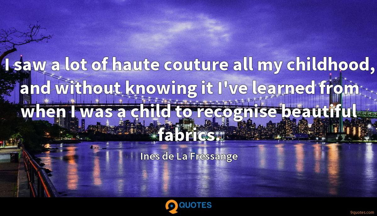 I saw a lot of haute couture all my childhood, and without knowing it I've learned from when I was a child to recognise beautiful fabrics.