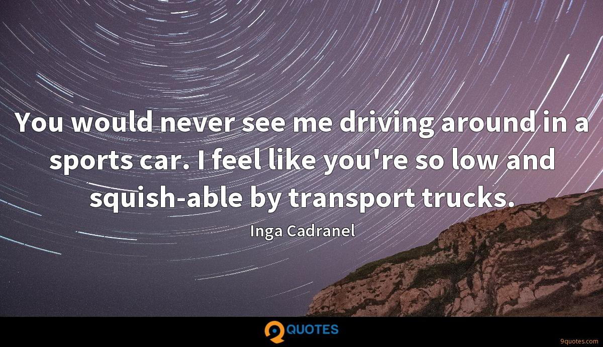 You would never see me driving around in a sports car. I feel like you're so low and squish-able by transport trucks.