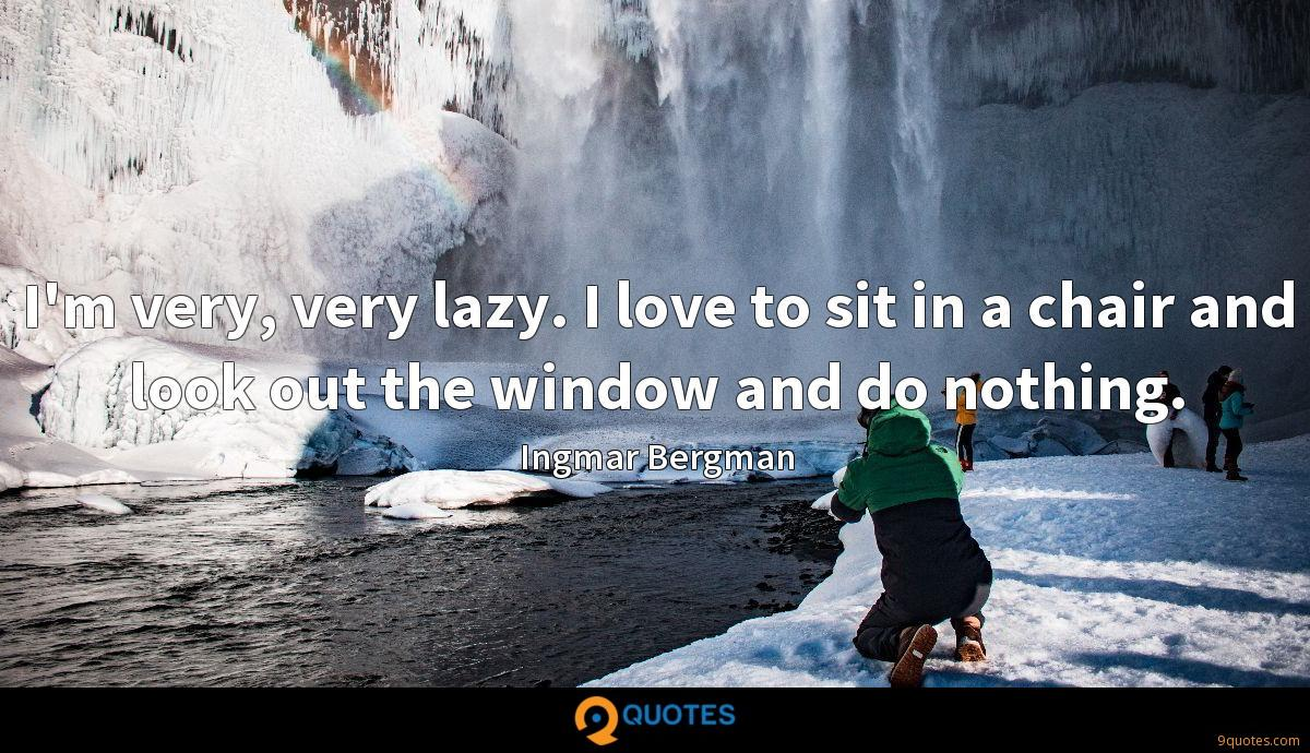 I'm very, very lazy. I love to sit in a chair and look out the window and do nothing.