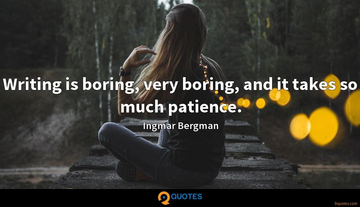 Writing is boring, very boring, and it takes so much patience.