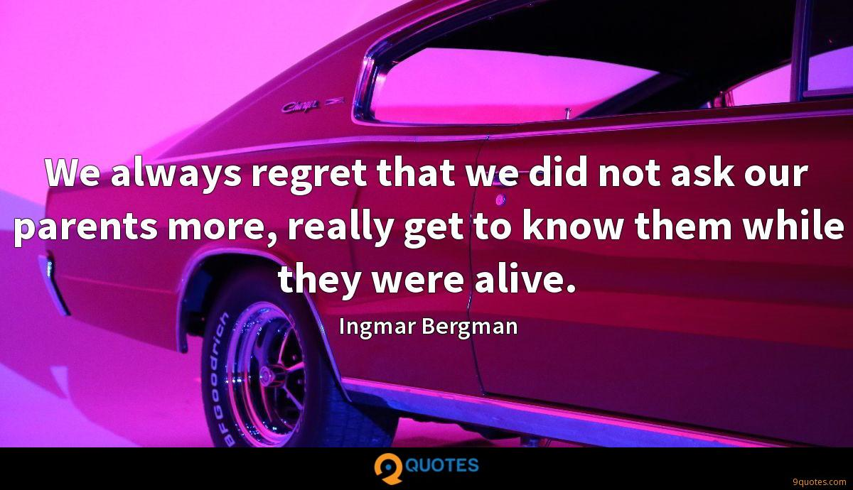We always regret that we did not ask our parents more, really get to know them while they were alive.