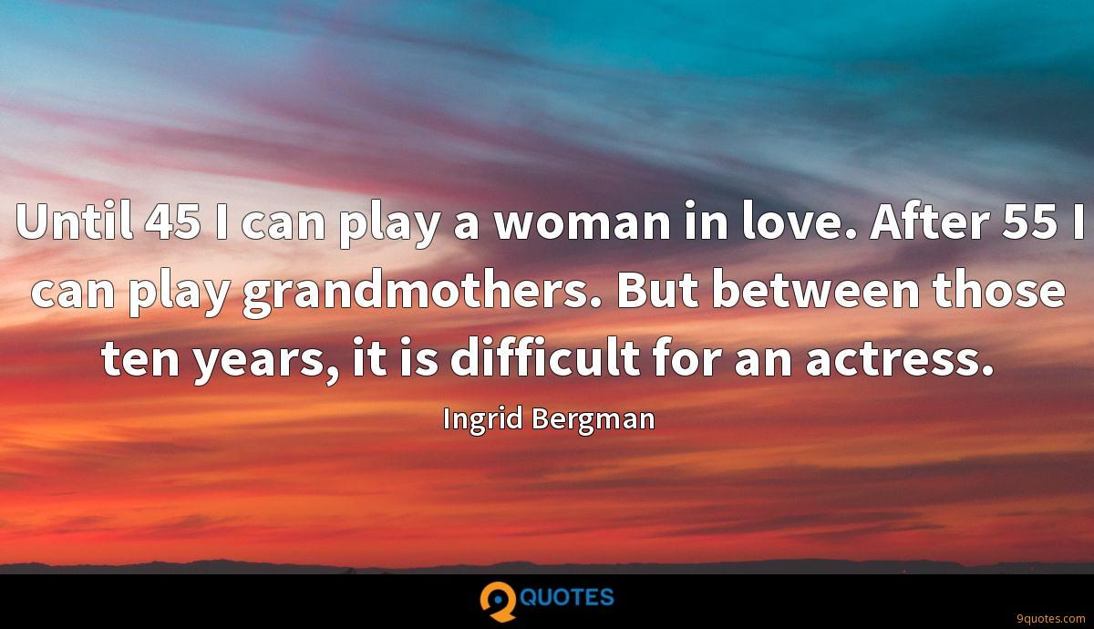 Until 45 I can play a woman in love. After 55 I can play grandmothers. But between those ten years, it is difficult for an actress.