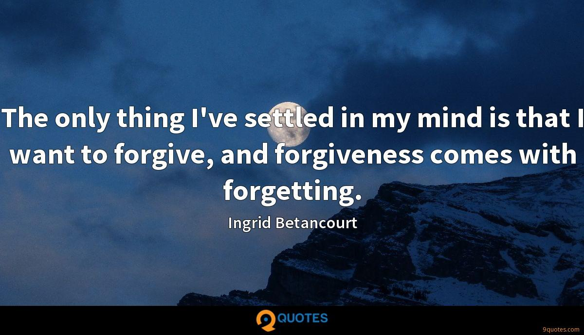 The only thing I've settled in my mind is that I want to forgive, and forgiveness comes with forgetting.