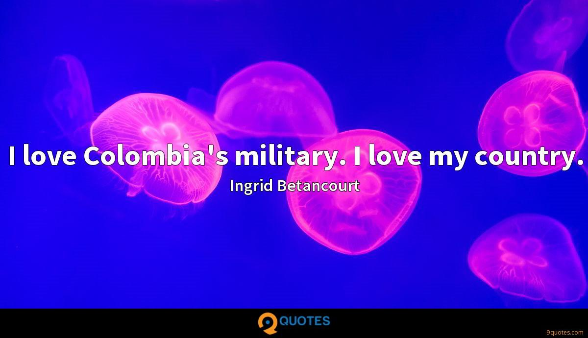 I love Colombia's military. I love my country.