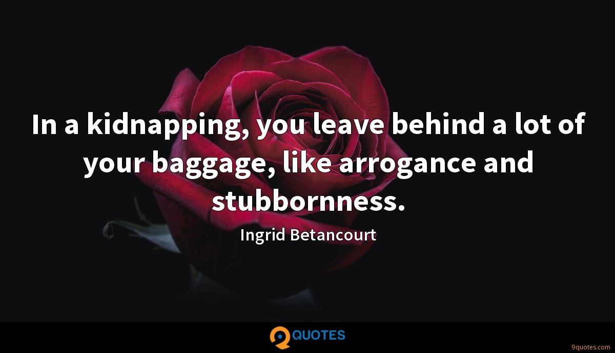 In a kidnapping, you leave behind a lot of your baggage, like arrogance and stubbornness.