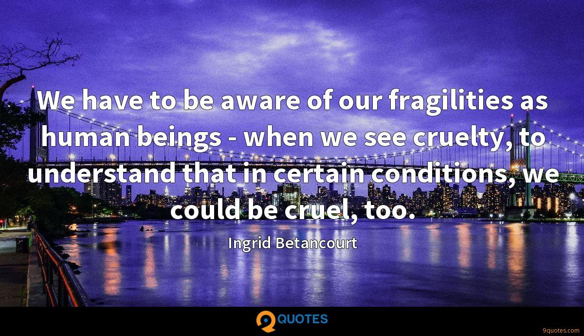 We have to be aware of our fragilities as human beings - when we see cruelty, to understand that in certain conditions, we could be cruel, too.