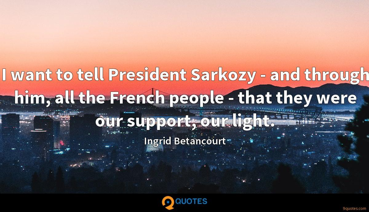 I want to tell President Sarkozy - and through him, all the French people - that they were our support, our light.