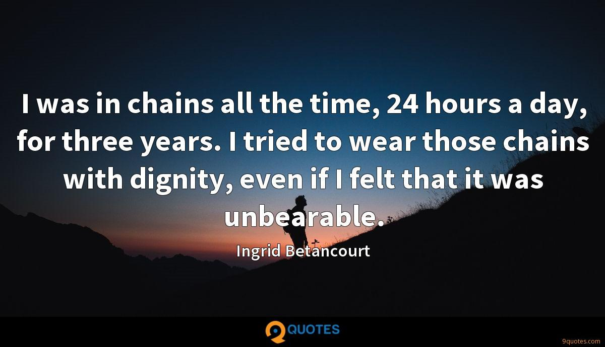 I was in chains all the time, 24 hours a day, for three years. I tried to wear those chains with dignity, even if I felt that it was unbearable.