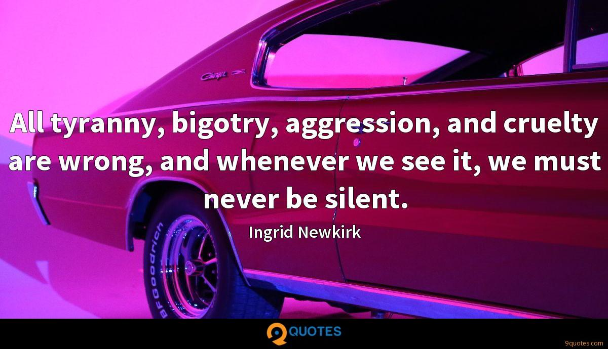 All tyranny, bigotry, aggression, and cruelty are wrong, and whenever we see it, we must never be silent.