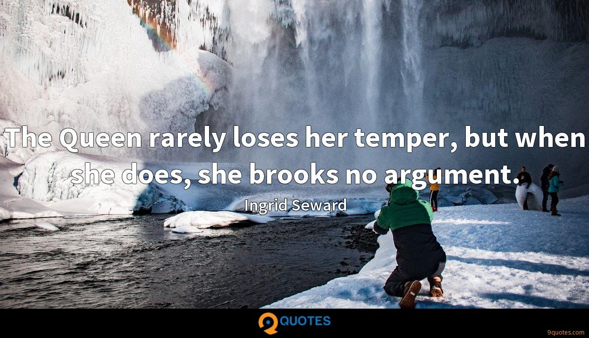 The Queen rarely loses her temper, but when she does, she brooks no argument.