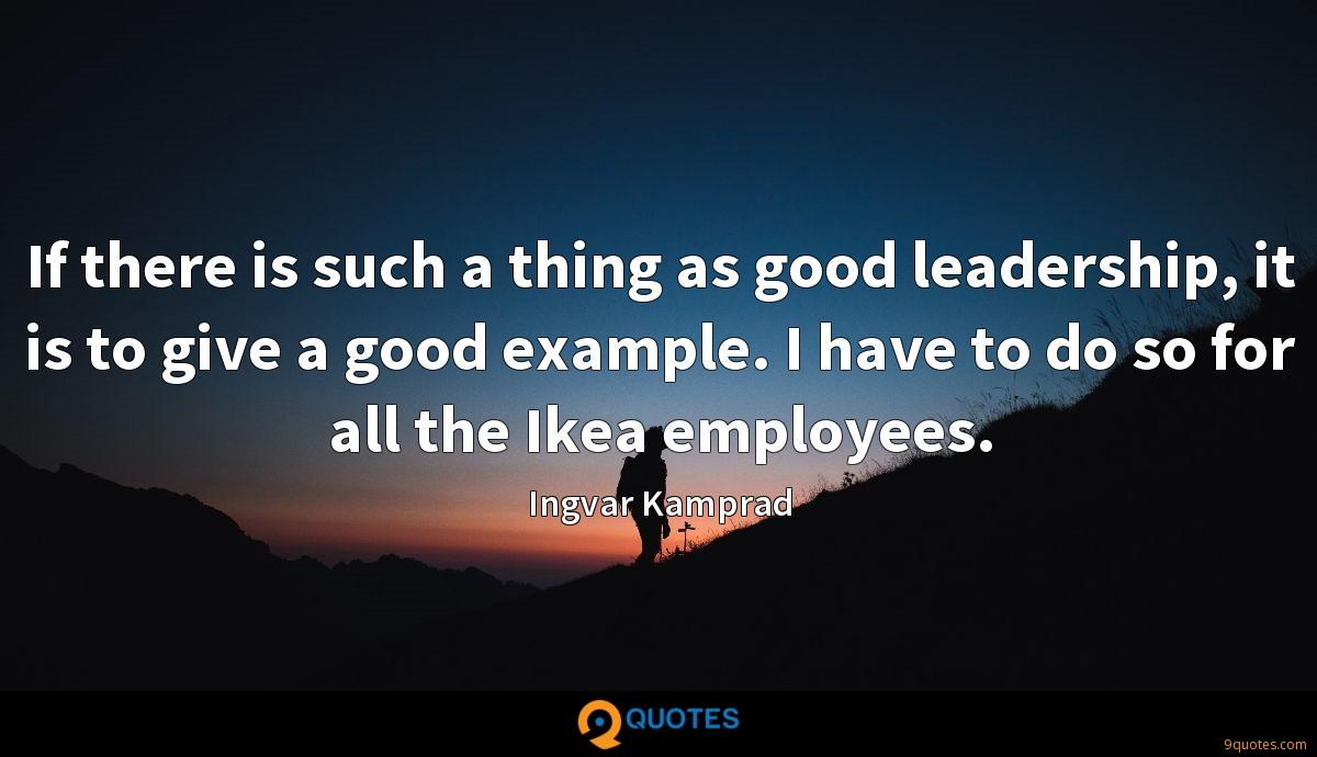 If there is such a thing as good leadership, it is to give a good example. I have to do so for all the Ikea employees.