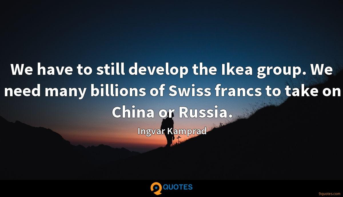 We have to still develop the Ikea group. We need many billions of Swiss francs to take on China or Russia.