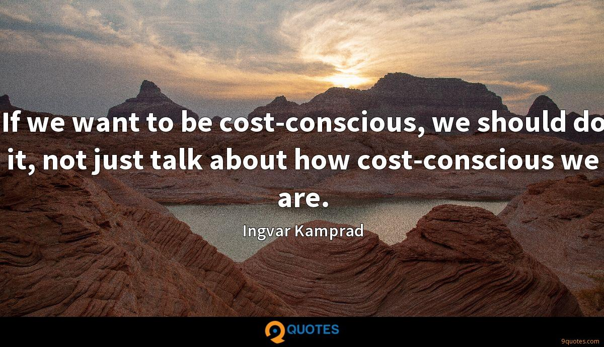 If we want to be cost-conscious, we should do it, not just talk about how cost-conscious we are.