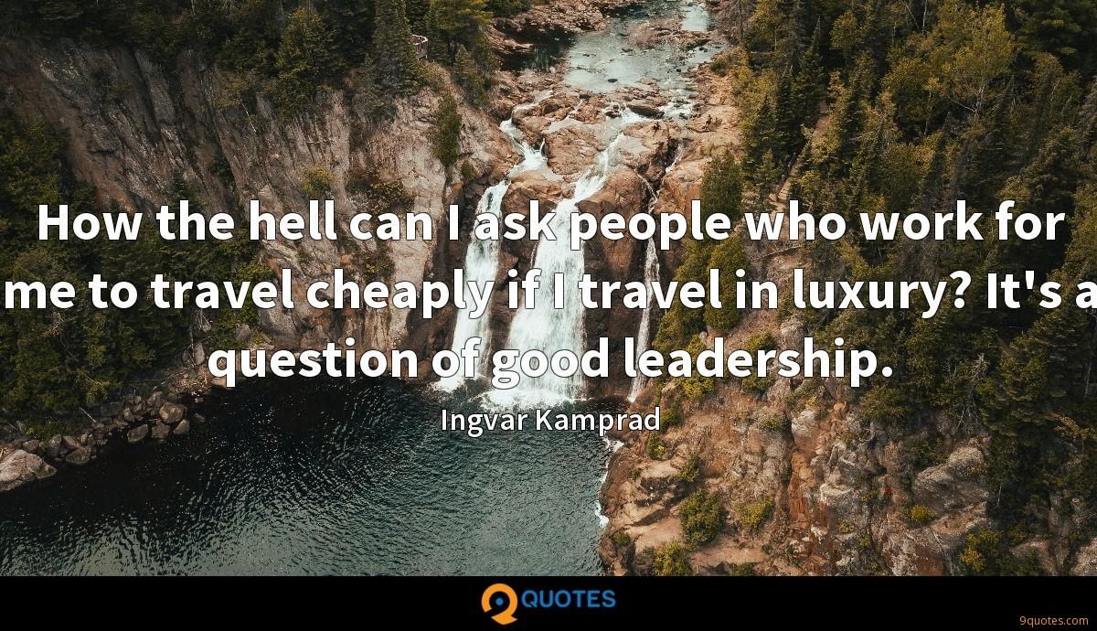 How the hell can I ask people who work for me to travel cheaply if I travel in luxury? It's a question of good leadership.