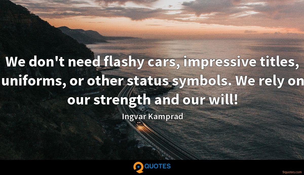We don't need flashy cars, impressive titles, uniforms, or other status symbols. We rely on our strength and our will!