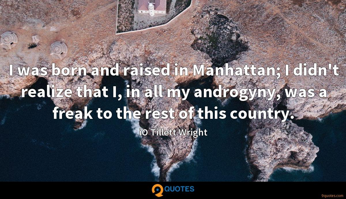 I was born and raised in Manhattan; I didn't realize that I, in all my androgyny, was a freak to the rest of this country.