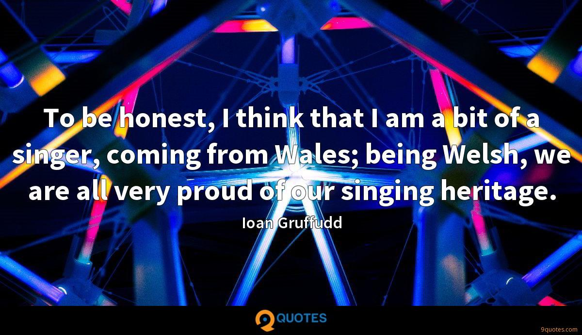 To be honest, I think that I am a bit of a singer, coming from Wales; being Welsh, we are all very proud of our singing heritage.