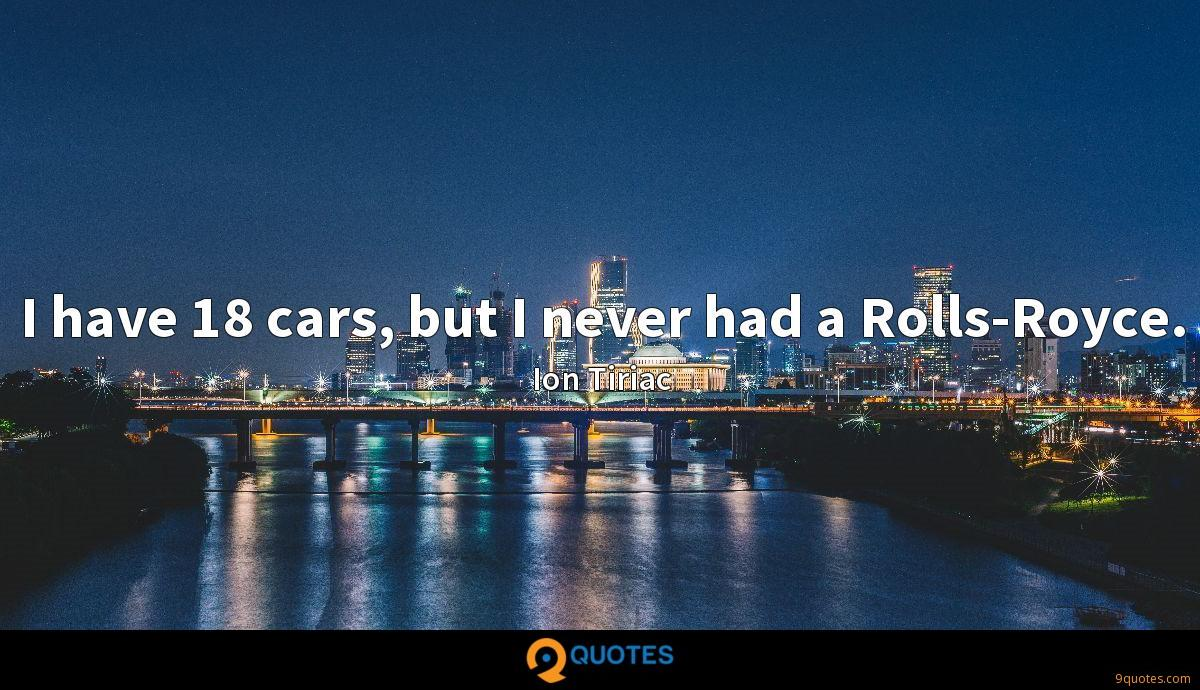 I have 18 cars, but I never had a Rolls-Royce.