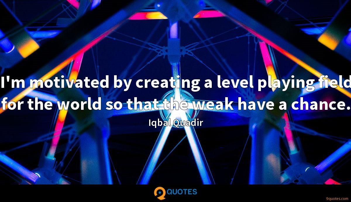 I'm motivated by creating a level playing field for the world so that the weak have a chance.