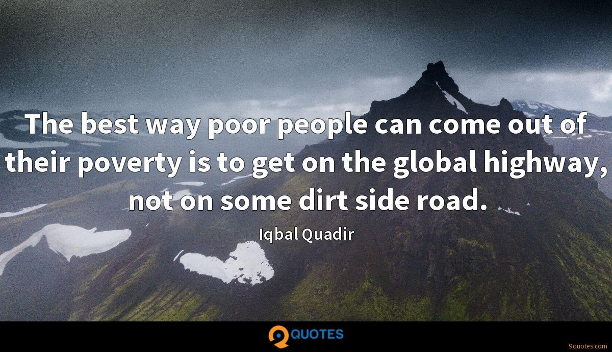 The best way poor people can come out of their poverty is to get on the global highway, not on some dirt side road.