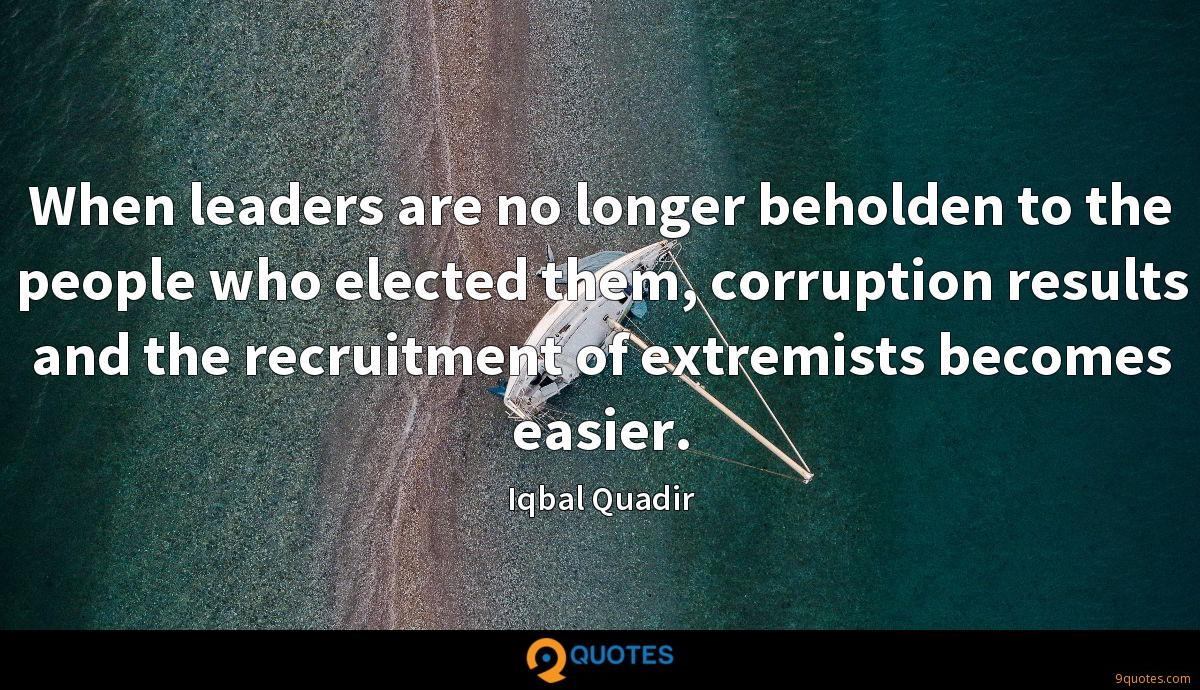When leaders are no longer beholden to the people who elected them, corruption results and the recruitment of extremists becomes easier.
