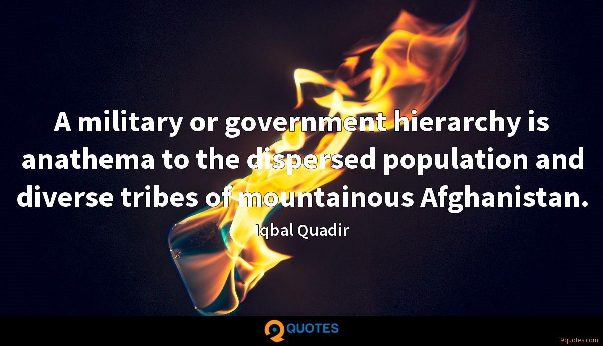 A military or government hierarchy is anathema to the dispersed population and diverse tribes of mountainous Afghanistan.