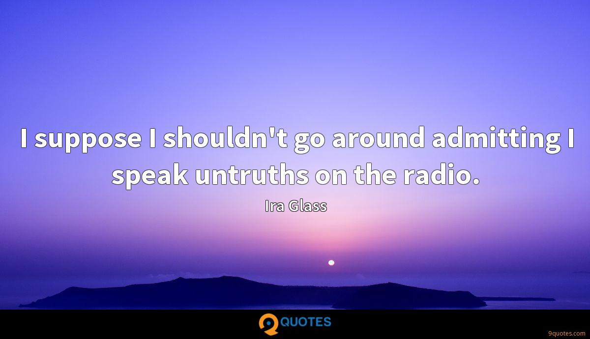 I suppose I shouldn't go around admitting I speak untruths on the radio.