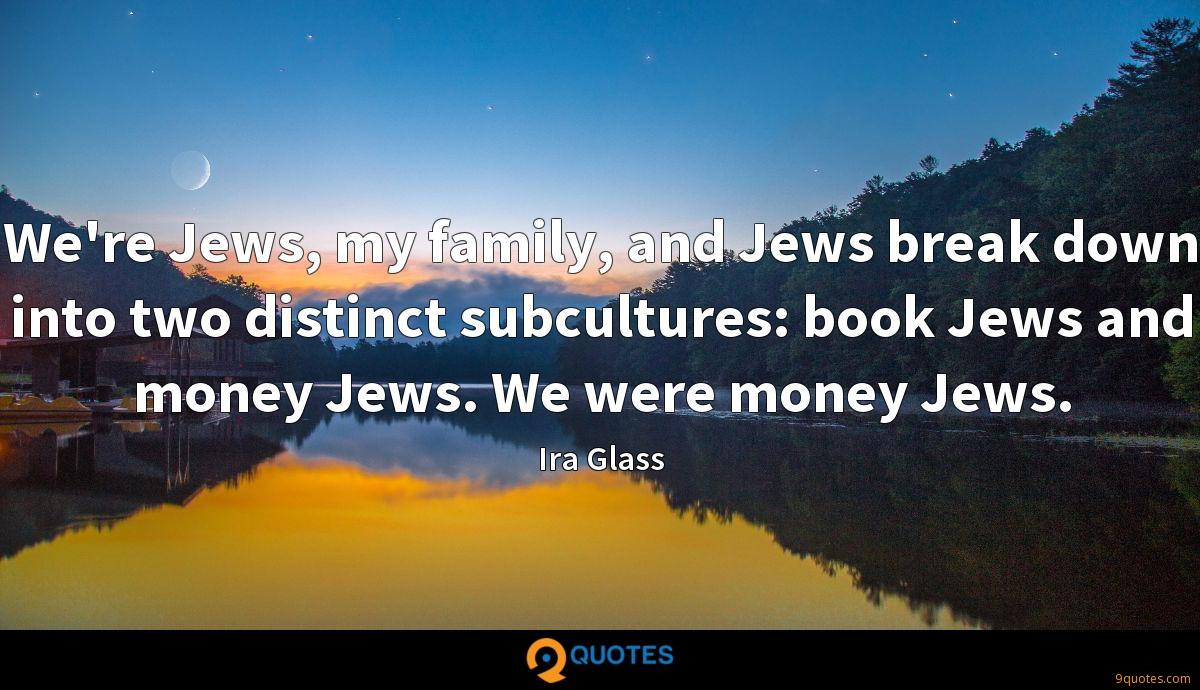 We're Jews, my family, and Jews break down into two distinct subcultures: book Jews and money Jews. We were money Jews.