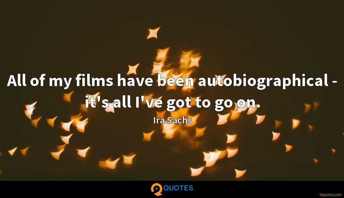 All of my films have been autobiographical - it's all I've got to go on.