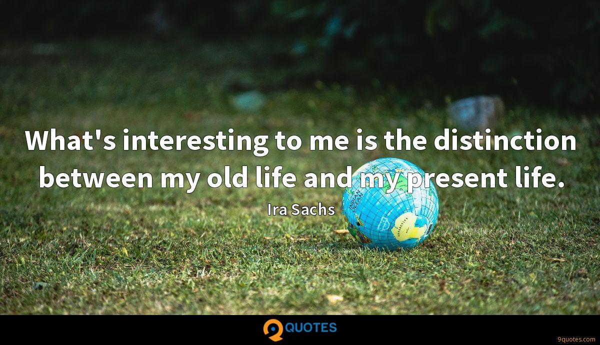 What's interesting to me is the distinction between my old life and my present life.