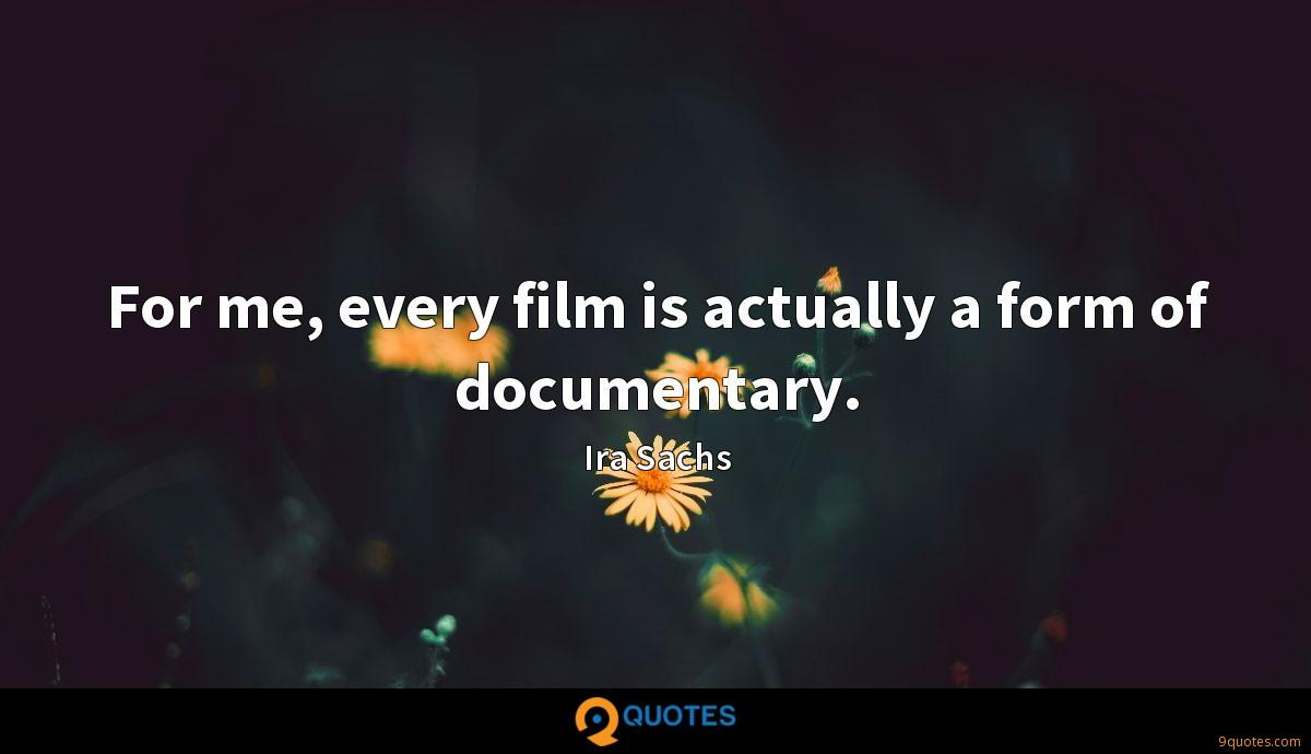 For me, every film is actually a form of documentary.
