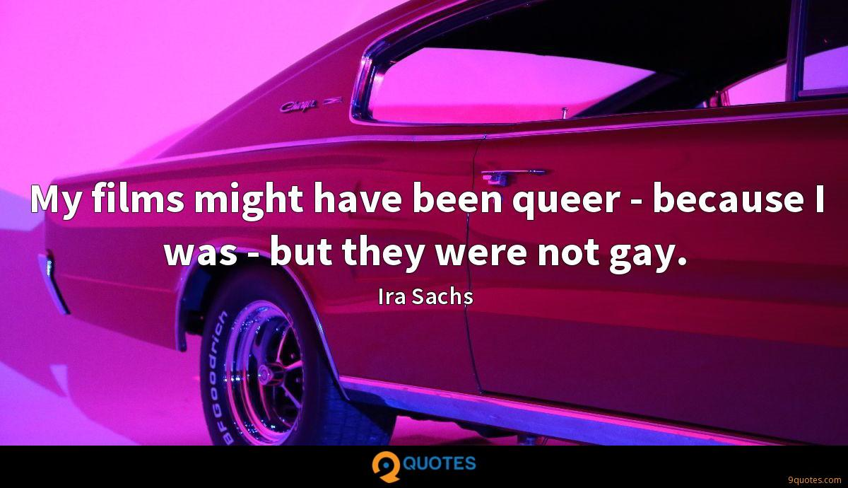 My films might have been queer - because I was - but they were not gay.