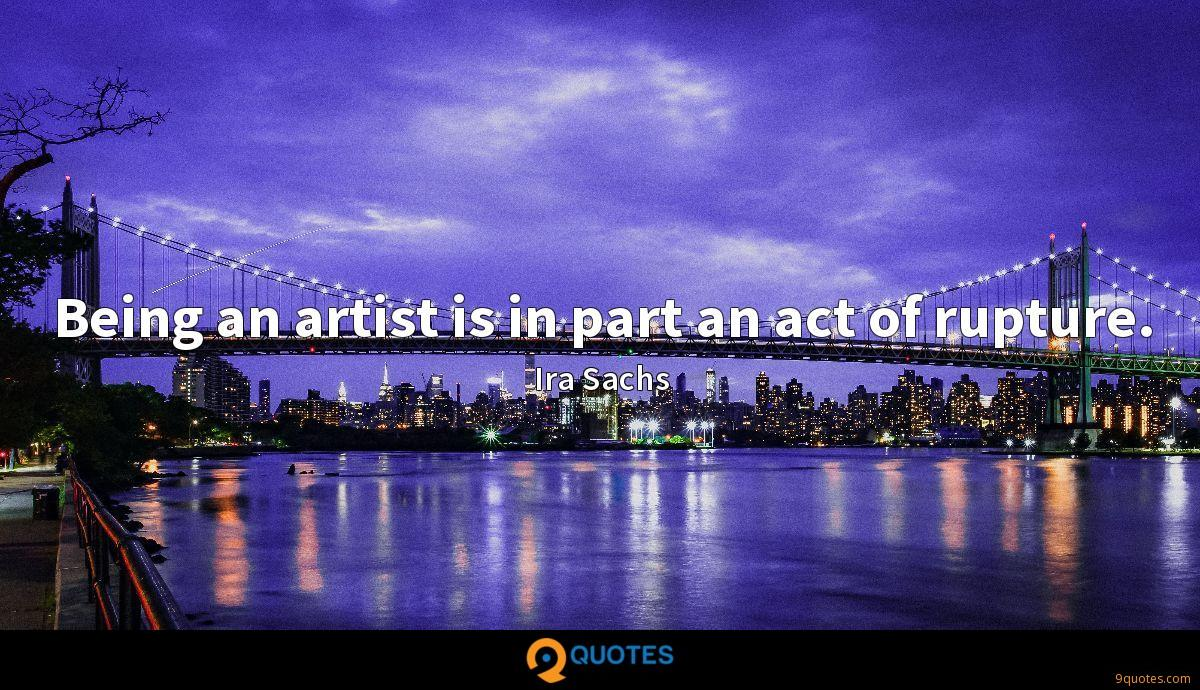 Being an artist is in part an act of rupture.