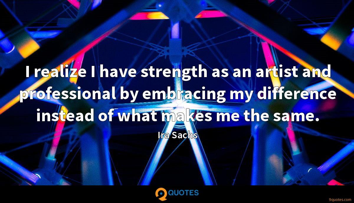 I realize I have strength as an artist and professional by embracing my difference instead of what makes me the same.