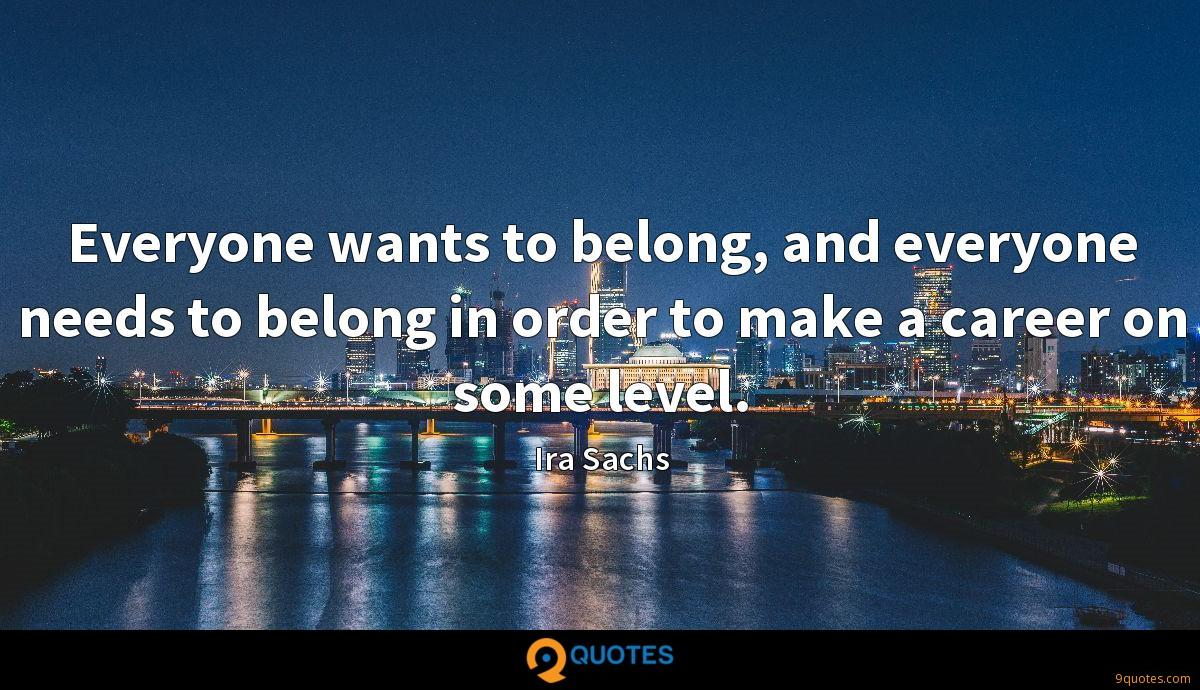 Everyone wants to belong, and everyone needs to belong in order to make a career on some level.