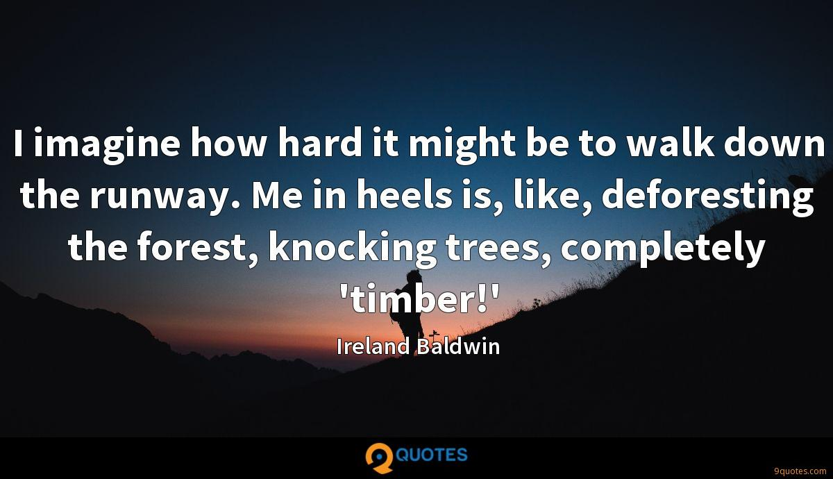 I imagine how hard it might be to walk down the runway. Me in heels is, like, deforesting the forest, knocking trees, completely 'timber!'
