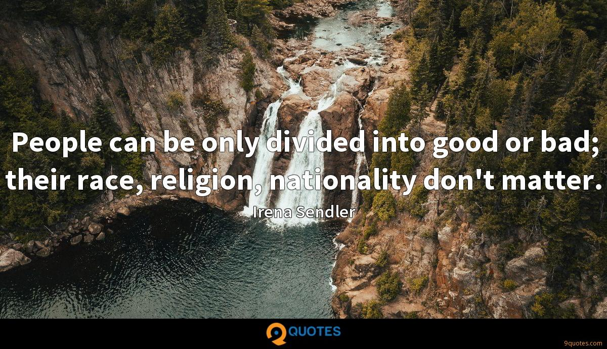 People can be only divided into good or bad; their race, religion, nationality don't matter.