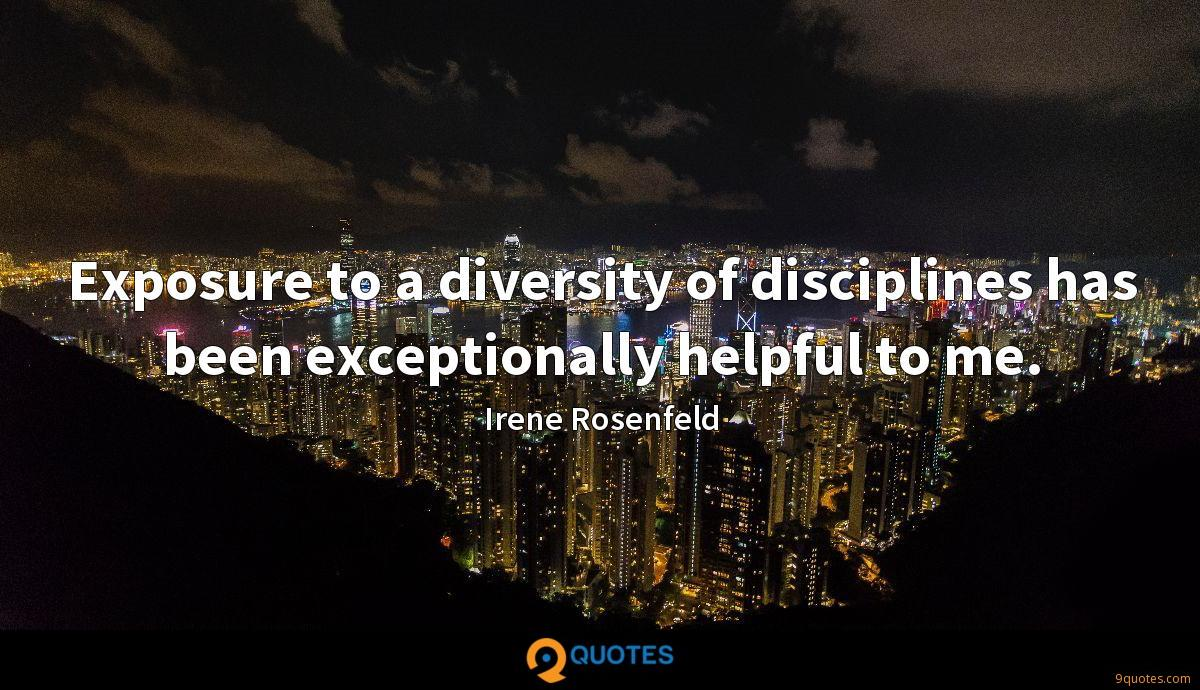 Exposure to a diversity of disciplines has been exceptionally helpful to me.