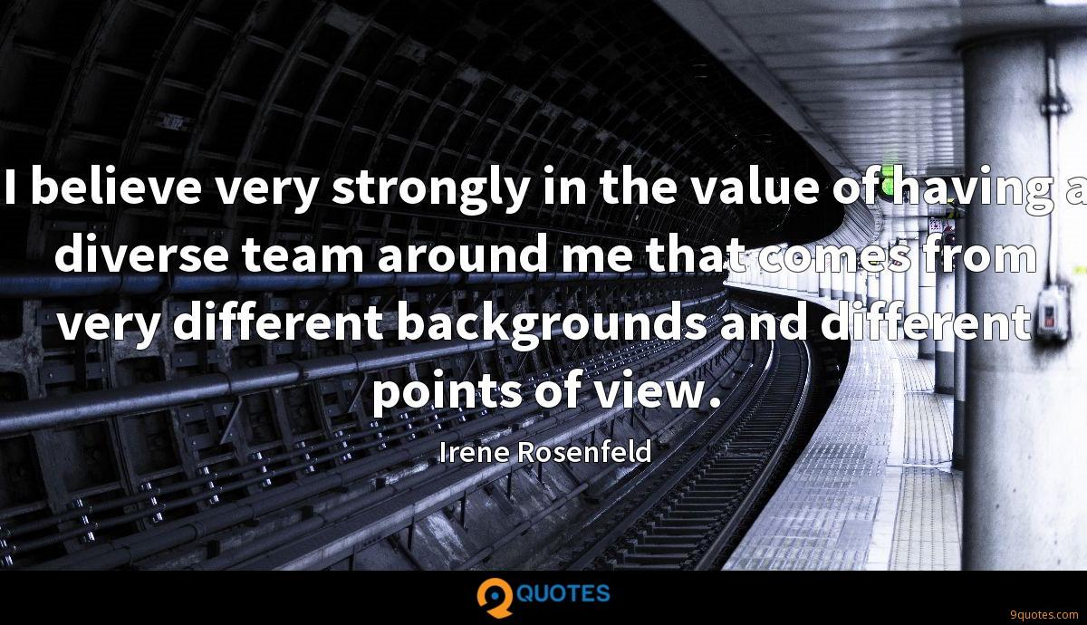 I believe very strongly in the value of having a diverse team around me that comes from very different backgrounds and different points of view.