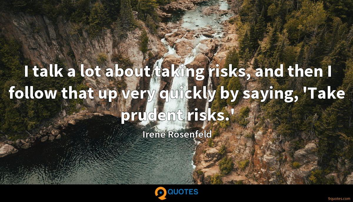 I talk a lot about taking risks, and then I follow that up very quickly by saying, 'Take prudent risks.'
