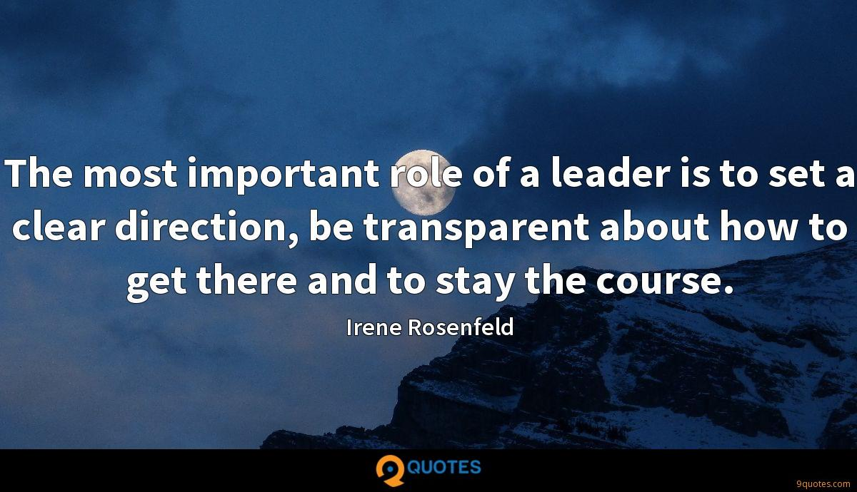 The most important role of a leader is to set a clear direction, be transparent about how to get there and to stay the course.