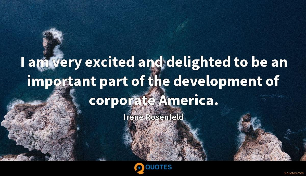 I am very excited and delighted to be an important part of the development of corporate America.