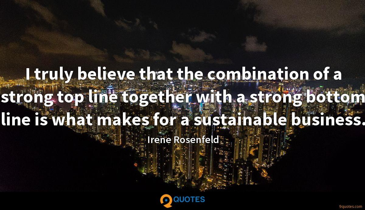 I truly believe that the combination of a strong top line together with a strong bottom line is what makes for a sustainable business.