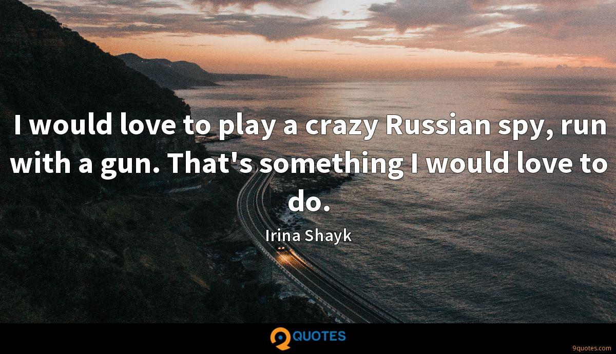 I would love to play a crazy Russian spy, run with a gun. That's something I would love to do.