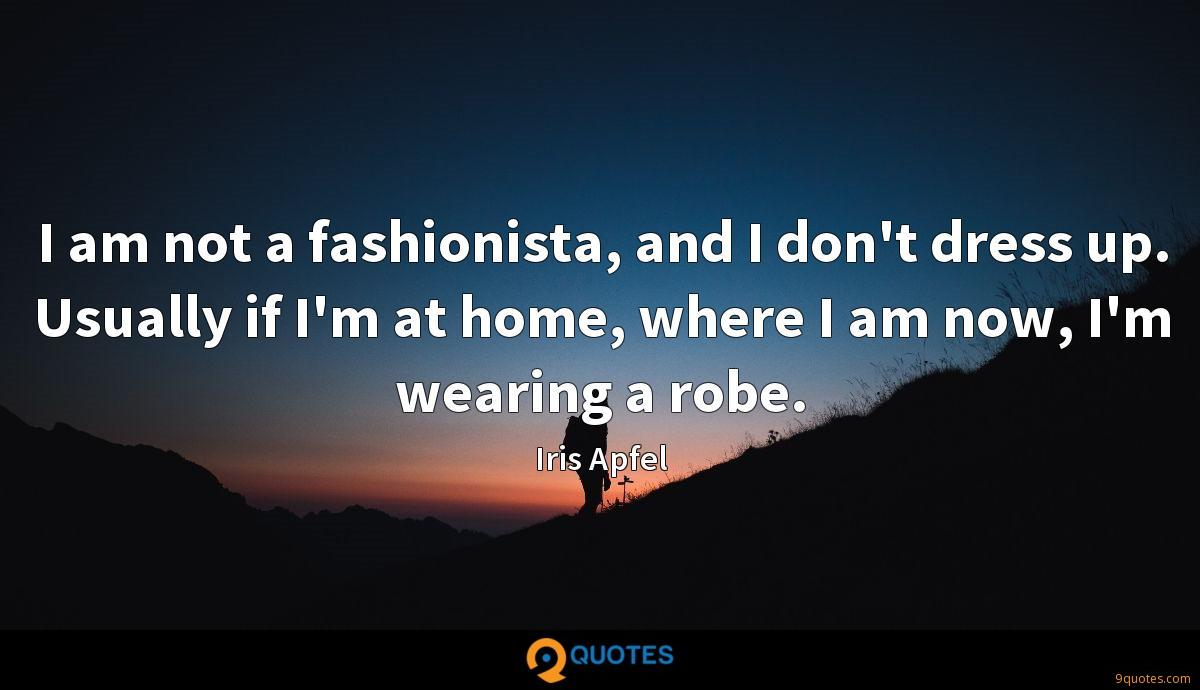 I am not a fashionista, and I don't dress up. Usually if I'm at home, where I am now, I'm wearing a robe.